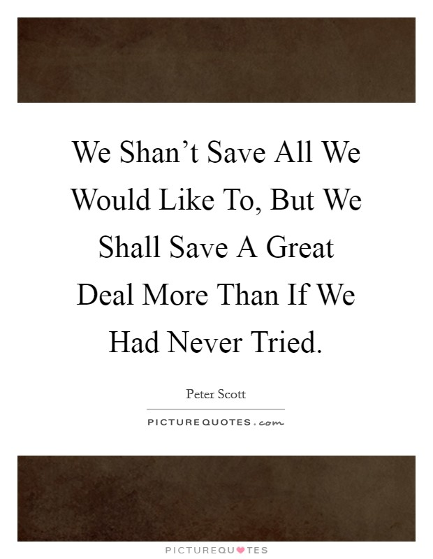 We Shan't Save All We Would Like To, But We Shall Save A Great Deal More Than If We Had Never Tried. Picture Quote #1