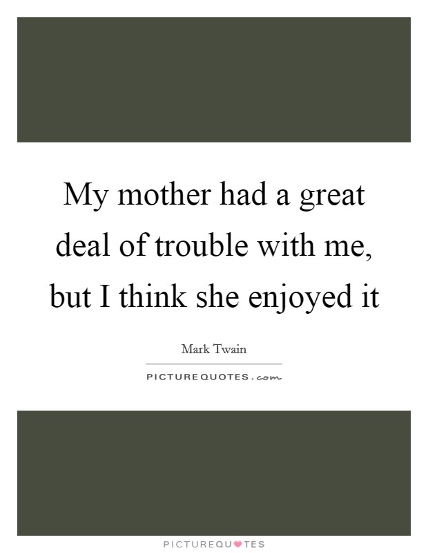 My mother had a great deal of trouble with me, but I think she enjoyed it Picture Quote #1