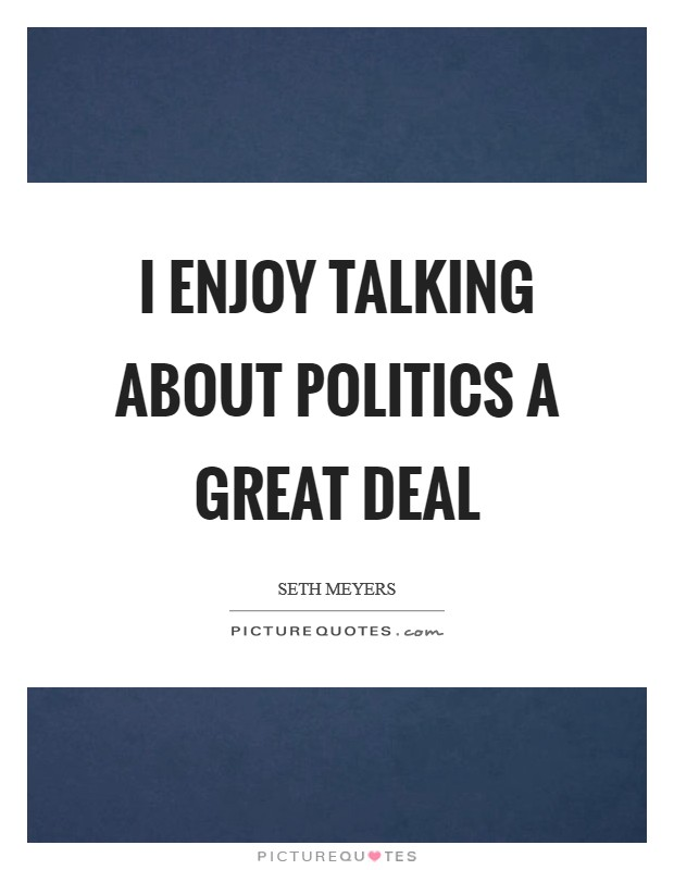 I enjoy talking about politics a great deal Picture Quote #1