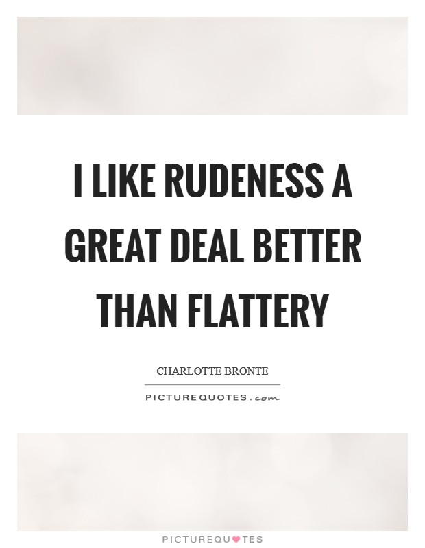 I like rudeness a great deal better than flattery Picture Quote #1