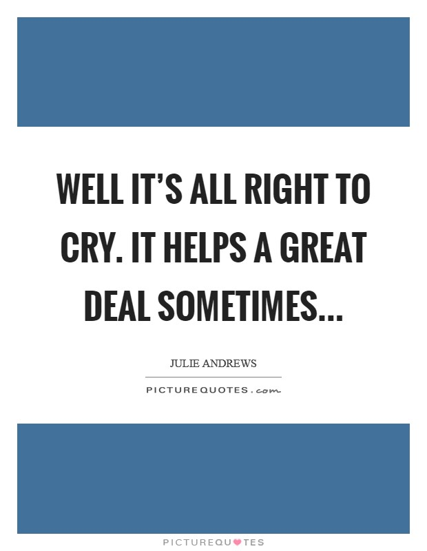 Well it's all right to cry. It helps a great deal sometimes Picture Quote #1