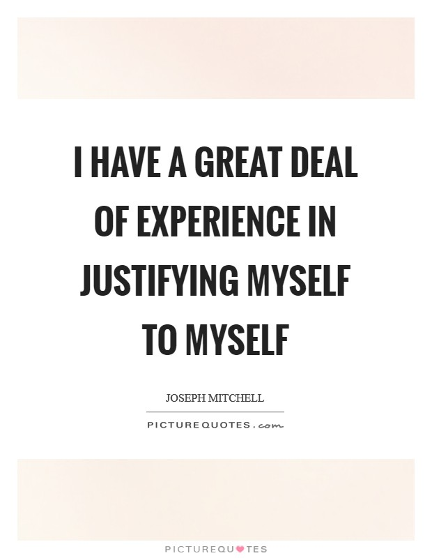I have a great deal of experience in justifying myself to myself Picture Quote #1