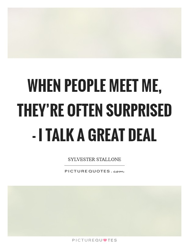 When people meet me, they're often surprised - I talk a great deal Picture Quote #1