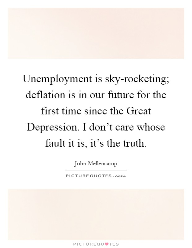 Unemployment is sky-rocketing; deflation is in our future for the first time since the Great Depression. I don't care whose fault it is, it's the truth. Picture Quote #1