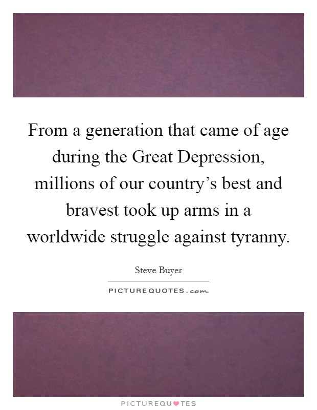 From a generation that came of age during the Great Depression, millions of our country's best and bravest took up arms in a worldwide struggle against tyranny Picture Quote #1