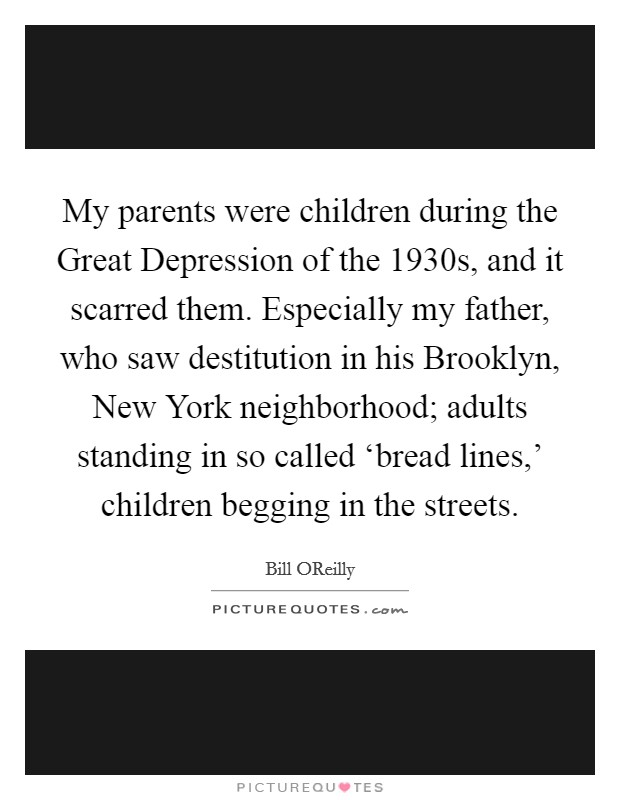 My parents were children during the Great Depression of the 1930s, and it scarred them. Especially my father, who saw destitution in his Brooklyn, New York neighborhood; adults standing in so called 'bread lines,' children begging in the streets. Picture Quote #1
