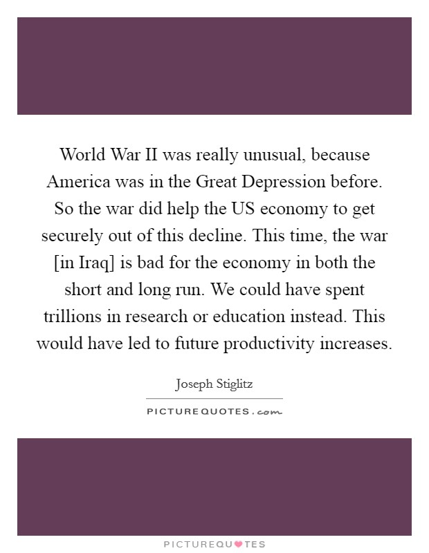 World War II was really unusual, because America was in the Great Depression before. So the war did help the US economy to get securely out of this decline. This time, the war [in Iraq] is bad for the economy in both the short and long run. We could have spent trillions in research or education instead. This would have led to future productivity increases Picture Quote #1