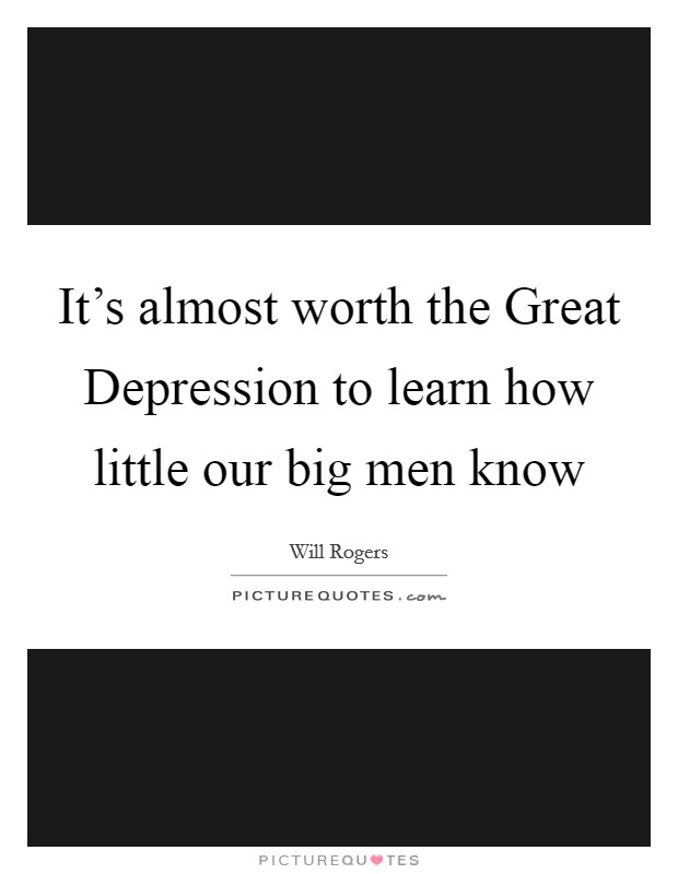 It's almost worth the Great Depression to learn how little our big men know Picture Quote #1