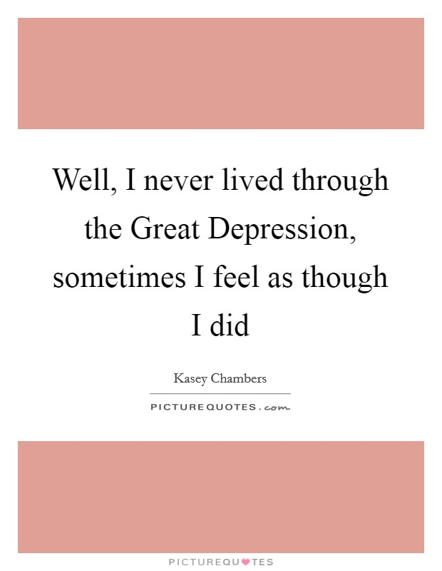 Well, I never lived through the Great Depression, sometimes I feel as though I did Picture Quote #1