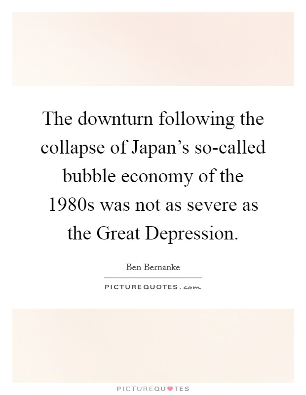 The downturn following the collapse of Japan's so-called bubble economy of the 1980s was not as severe as the Great Depression Picture Quote #1