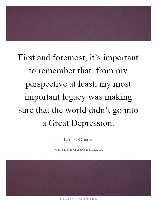 First and foremost, it's important to remember that, from my perspective at least, my most important legacy was making sure that the world didn't go into a Great Depression. Picture Quote #1