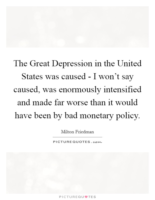 The Great Depression in the United States was caused - I won't say caused, was enormously intensified and made far worse than it would have been by bad monetary policy Picture Quote #1