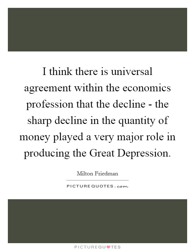 I think there is universal agreement within the economics profession that the decline - the sharp decline in the quantity of money played a very major role in producing the Great Depression Picture Quote #1