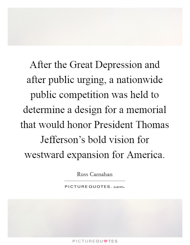 After the Great Depression and after public urging, a nationwide public competition was held to determine a design for a memorial that would honor President Thomas Jefferson's bold vision for westward expansion for America Picture Quote #1