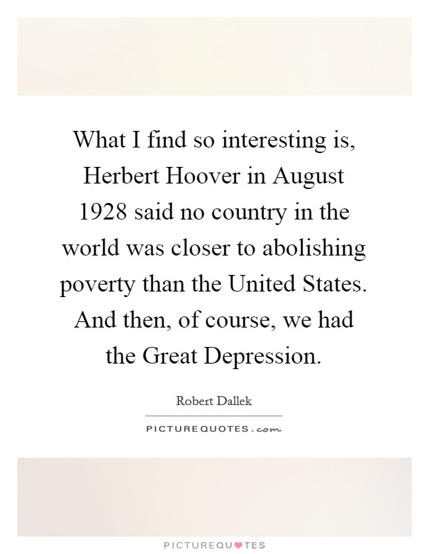 What I find so interesting is, Herbert Hoover in August 1928 said no country in the world was closer to abolishing poverty than the United States. And then, of course, we had the Great Depression Picture Quote #1