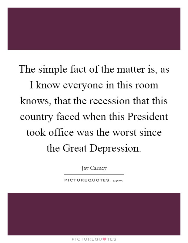 The simple fact of the matter is, as I know everyone in this room knows, that the recession that this country faced when this President took office was the worst since the Great Depression. Picture Quote #1