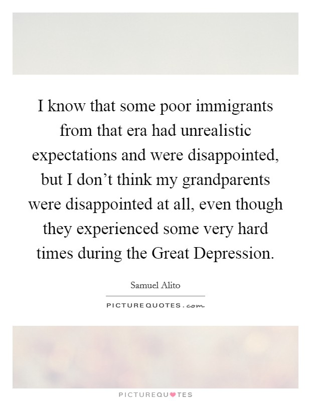 I know that some poor immigrants from that era had unrealistic expectations and were disappointed, but I don't think my grandparents were disappointed at all, even though they experienced some very hard times during the Great Depression Picture Quote #1