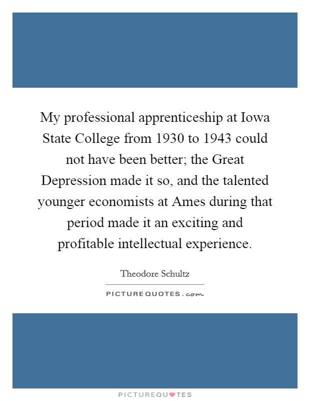 My professional apprenticeship at Iowa State College from 1930 to 1943 could not have been better; the Great Depression made it so, and the talented younger economists at Ames during that period made it an exciting and profitable intellectual experience Picture Quote #1