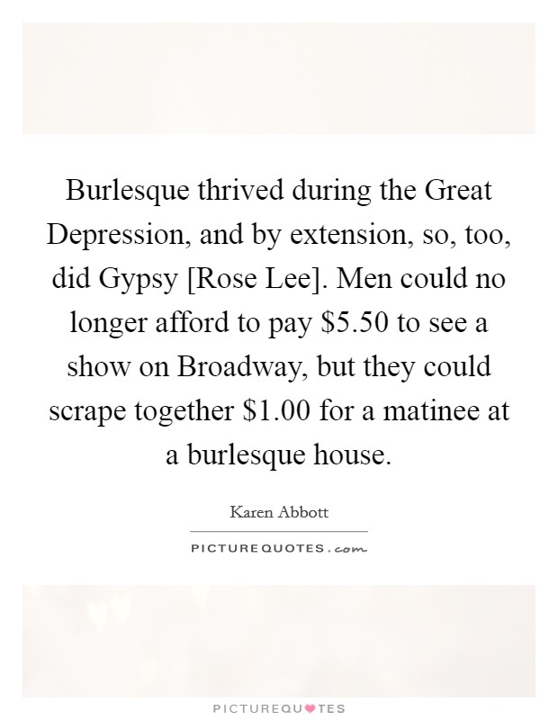 Burlesque thrived during the Great Depression, and by extension, so, too, did Gypsy [Rose Lee]. Men could no longer afford to pay $5.50 to see a show on Broadway, but they could scrape together $1.00 for a matinee at a burlesque house Picture Quote #1