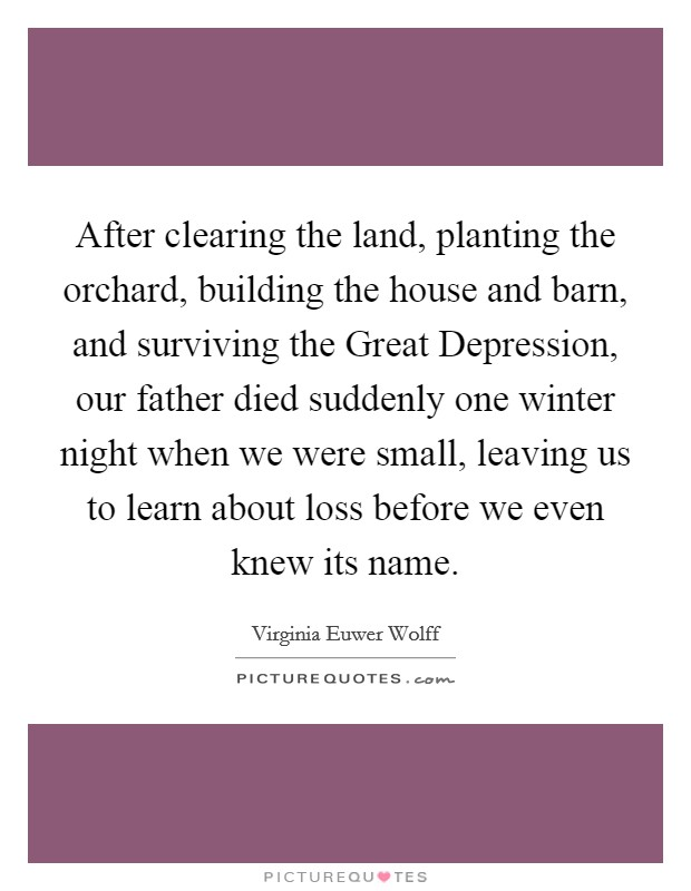 After clearing the land, planting the orchard, building the house and barn, and surviving the Great Depression, our father died suddenly one winter night when we were small, leaving us to learn about loss before we even knew its name Picture Quote #1