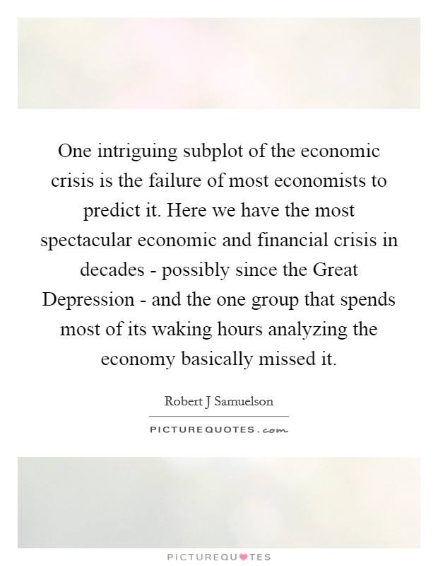 One intriguing subplot of the economic crisis is the failure of most economists to predict it. Here we have the most spectacular economic and financial crisis in decades - possibly since the Great Depression - and the one group that spends most of its waking hours analyzing the economy basically missed it Picture Quote #1
