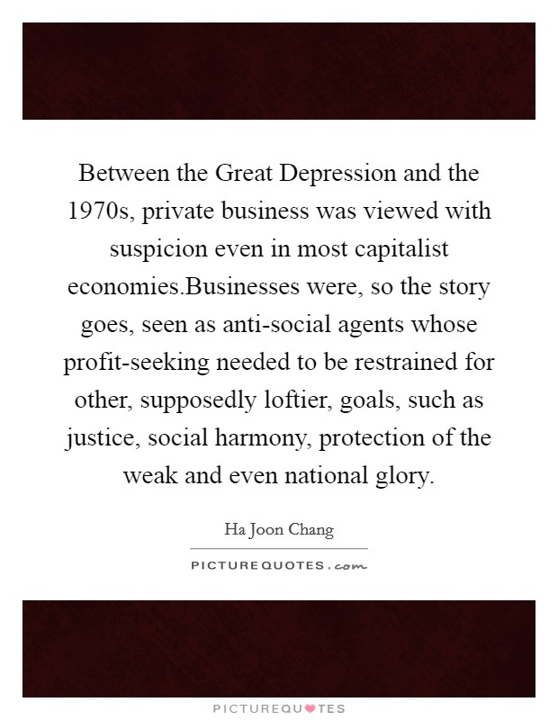 Between the Great Depression and the 1970s, private business was viewed with suspicion even in most capitalist economies.Businesses were, so the story goes, seen as anti-social agents whose profit-seeking needed to be restrained for other, supposedly loftier, goals, such as justice, social harmony, protection of the weak and even national glory Picture Quote #1