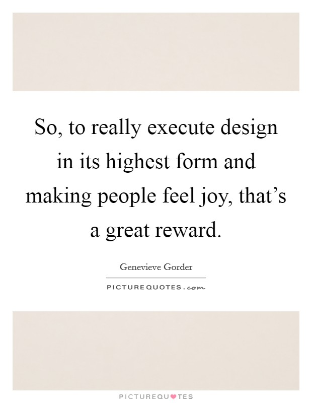 So, to really execute design in its highest form and making people feel joy, that's a great reward Picture Quote #1