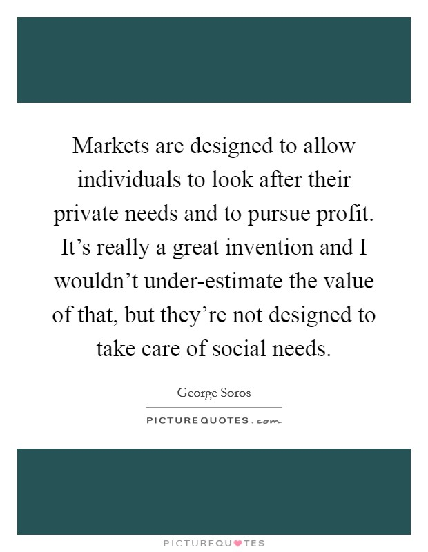 Markets are designed to allow individuals to look after their private needs and to pursue profit. It's really a great invention and I wouldn't under-estimate the value of that, but they're not designed to take care of social needs Picture Quote #1