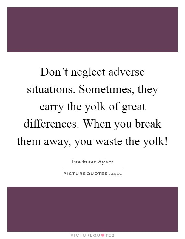 Don't neglect adverse situations. Sometimes, they carry the yolk of great differences. When you break them away, you waste the yolk! Picture Quote #1