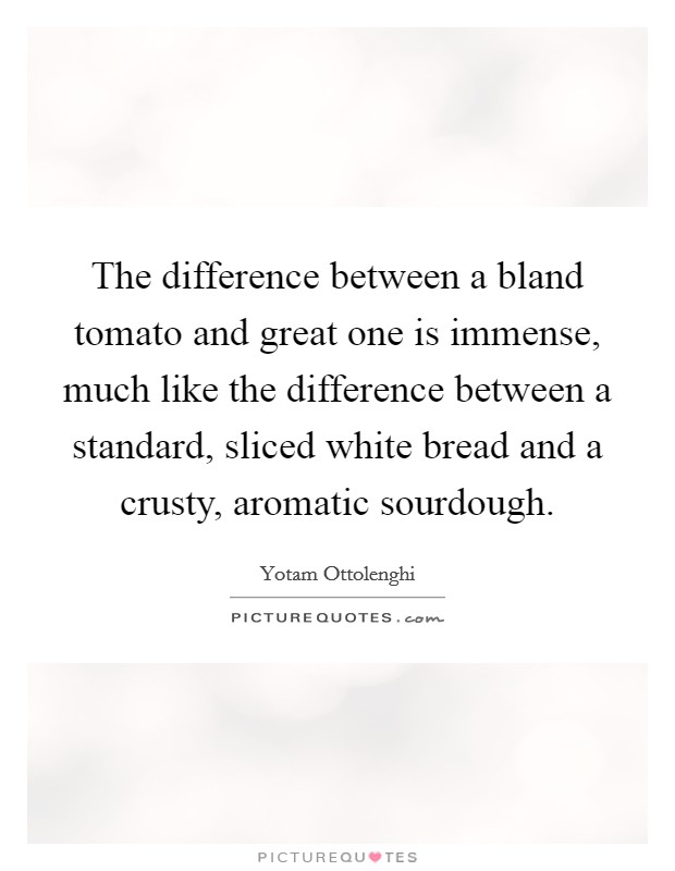 The difference between a bland tomato and great one is immense, much like the difference between a standard, sliced white bread and a crusty, aromatic sourdough Picture Quote #1