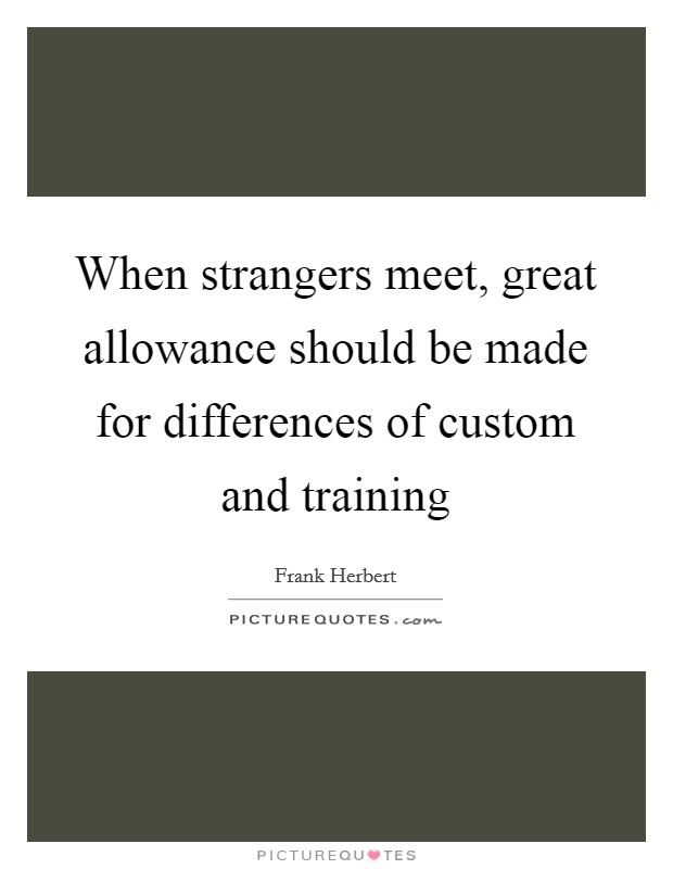 When strangers meet, great allowance should be made for differences of custom and training Picture Quote #1