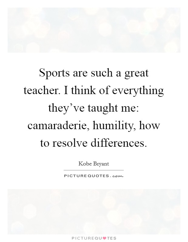 Sports are such a great teacher. I think of everything they've taught me: camaraderie, humility, how to resolve differences Picture Quote #1