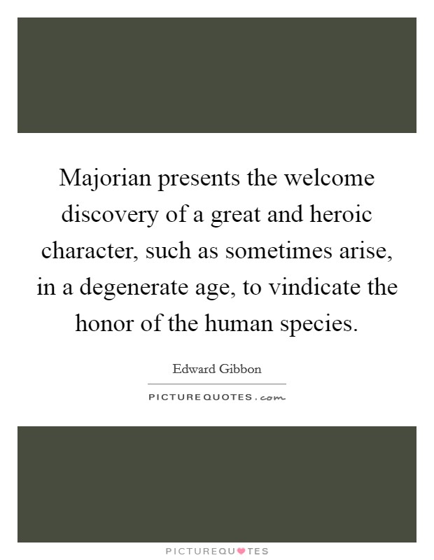 Majorian presents the welcome discovery of a great and heroic character, such as sometimes arise, in a degenerate age, to vindicate the honor of the human species Picture Quote #1