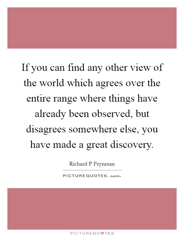 If you can find any other view of the world which agrees over the entire range where things have already been observed, but disagrees somewhere else, you have made a great discovery Picture Quote #1