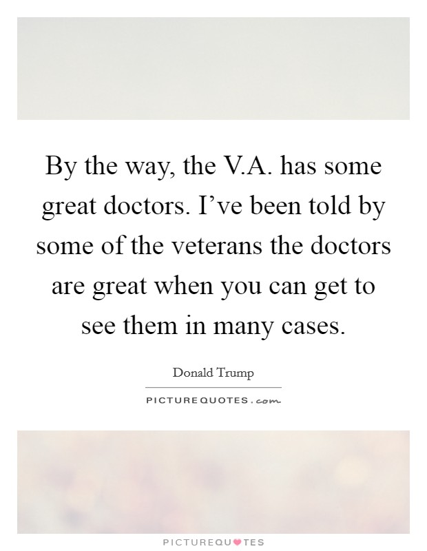 By the way, the V.A. has some great doctors. I've been told by some of the veterans the doctors are great when you can get to see them in many cases Picture Quote #1