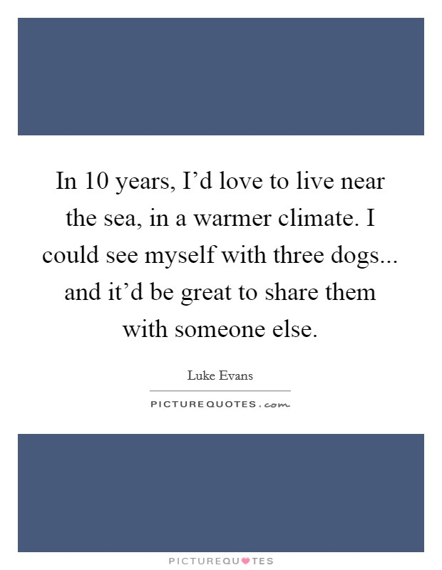 In 10 years, I'd love to live near the sea, in a warmer climate. I could see myself with three dogs... and it'd be great to share them with someone else Picture Quote #1