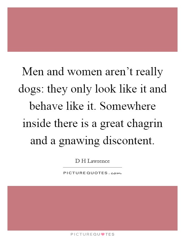 Men and women aren't really dogs: they only look like it and behave like it. Somewhere inside there is a great chagrin and a gnawing discontent Picture Quote #1