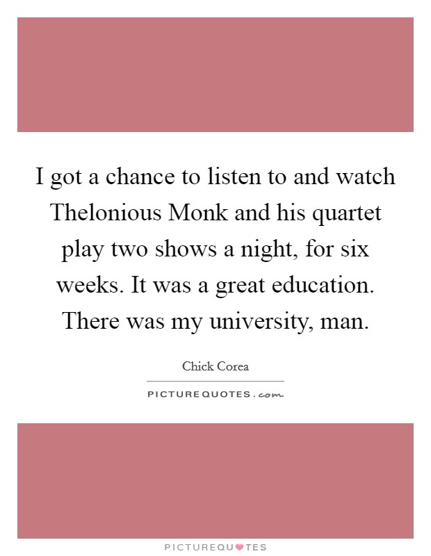 I got a chance to listen to and watch Thelonious Monk and his quartet play two shows a night, for six weeks. It was a great education. There was my university, man Picture Quote #1