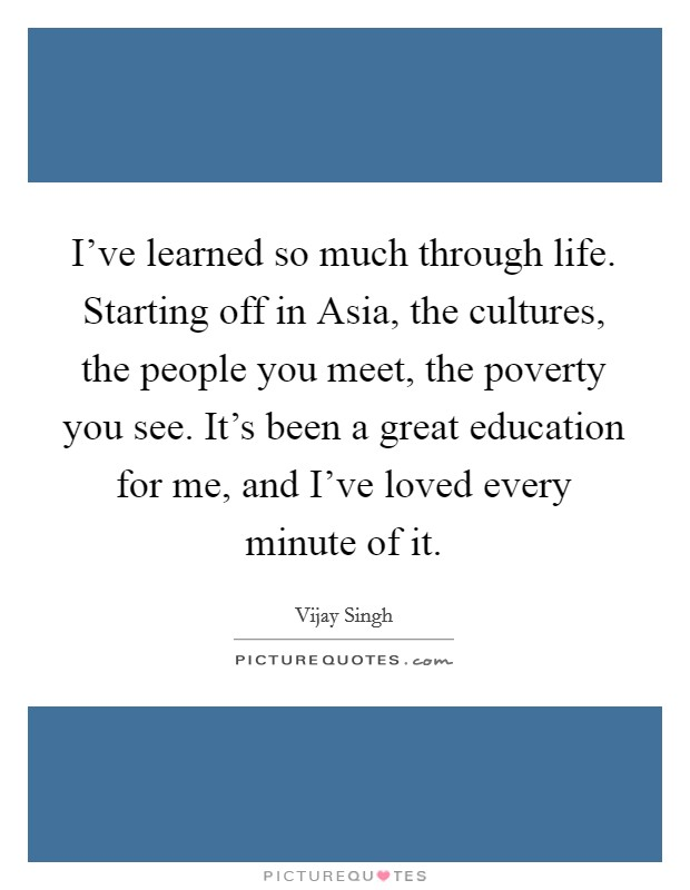 I've learned so much through life. Starting off in Asia, the cultures, the people you meet, the poverty you see. It's been a great education for me, and I've loved every minute of it Picture Quote #1