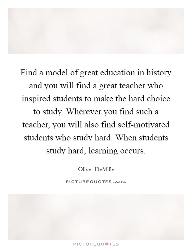 Find a model of great education in history and you will find a great teacher who inspired students to make the hard choice to study. Wherever you find such a teacher, you will also find self-motivated students who study hard. When students study hard, learning occurs Picture Quote #1