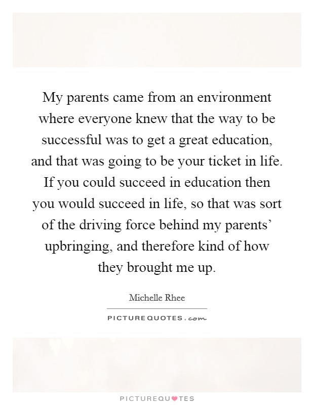 My parents came from an environment where everyone knew that the way to be successful was to get a great education, and that was going to be your ticket in life. If you could succeed in education then you would succeed in life, so that was sort of the driving force behind my parents' upbringing, and therefore kind of how they brought me up Picture Quote #1