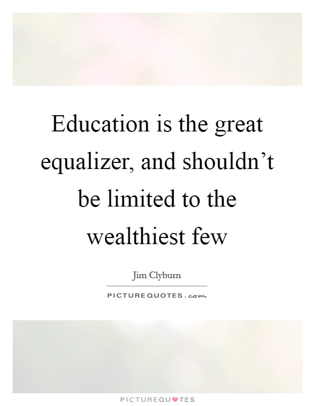 Education is the great equalizer, and shouldn't be limited to the wealthiest few Picture Quote #1