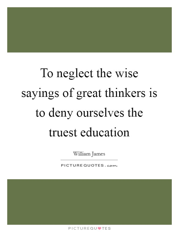 To neglect the wise sayings of great thinkers is to deny ourselves the truest education Picture Quote #1