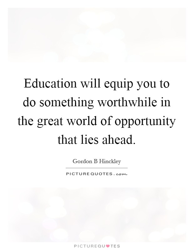 Education will equip you to do something worthwhile in the great world of opportunity that lies ahead. Picture Quote #1