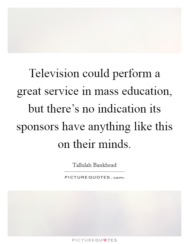 Television could perform a great service in mass education, but there's no indication its sponsors have anything like this on their minds Picture Quote #1