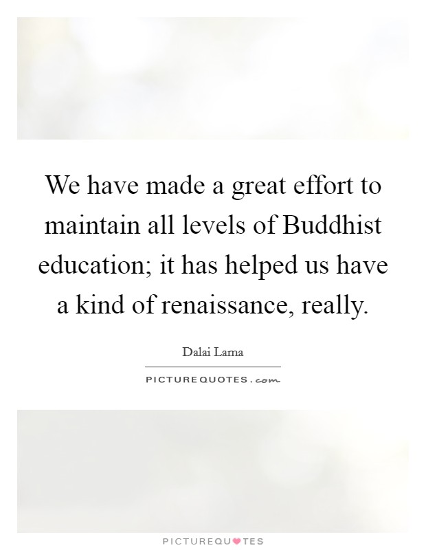 We have made a great effort to maintain all levels of Buddhist education; it has helped us have a kind of renaissance, really Picture Quote #1