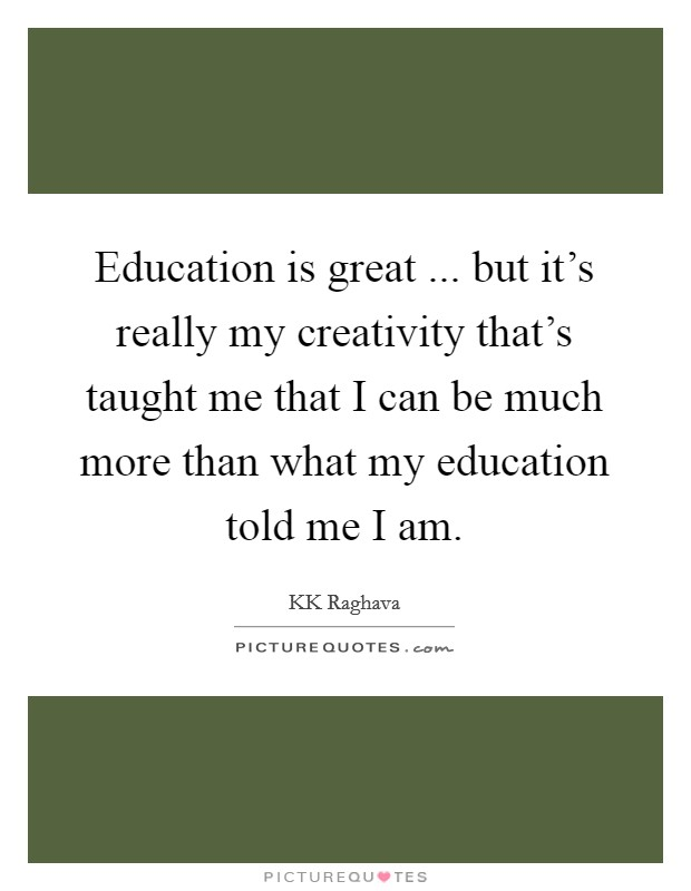 Education is great ... but it's really my creativity that's taught me that I can be much more than what my education told me I am Picture Quote #1
