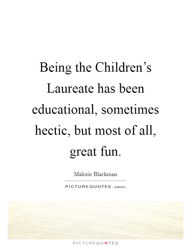 Being the Children's Laureate has been educational, sometimes hectic, but most of all, great fun Picture Quote #1