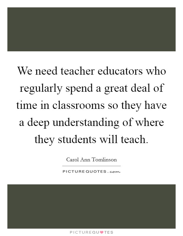 We need teacher educators who regularly spend a great deal of time in classrooms so they have a deep understanding of where they students will teach. Picture Quote #1