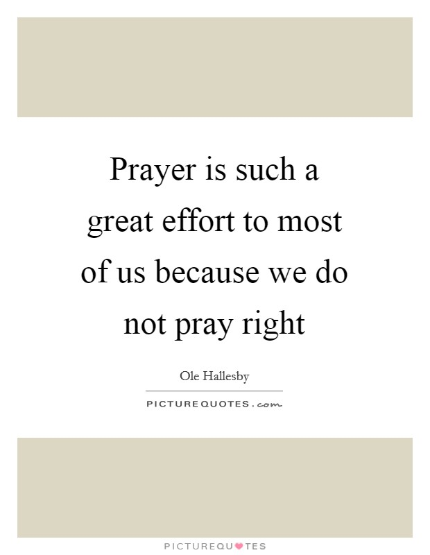 Prayer is such a great effort to most of us because we do not pray right Picture Quote #1
